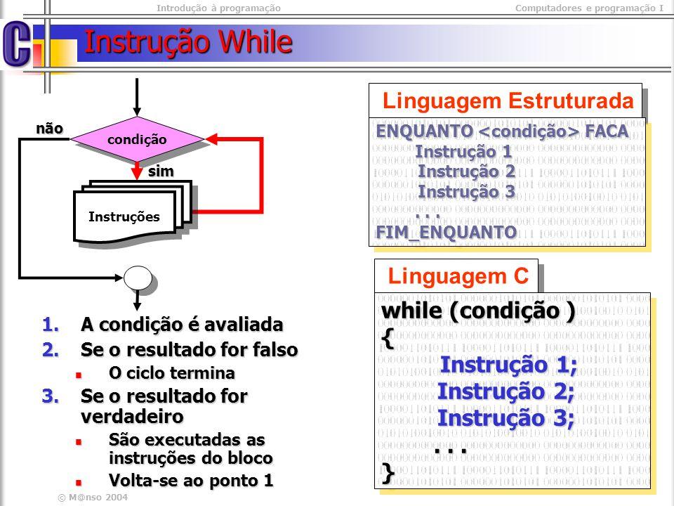 Introdução à programaçãoComputadores e programação I © M@nso 2004 Exercício – Fluxograma Inicio contador <=10 não sim contador Fim contador <- 1 Contador <- contador +1 Contador #include #include int main(int argc, char* argv[]){ int contador=1; while( contador <= 10) { printf( %d \n , contador); printf( %d \n , contador); contador++; contador++;} return 0; return 0;} #include #include int main(int argc, char* argv[]){ int contador=1; while( contador <= 10) { printf( %d \n , contador); printf( %d \n , contador); contador++; contador++;} return 0; return 0;} Imprimir os primeiros dez números naturais