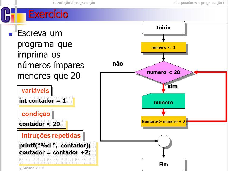 Introdução à programaçãoComputadores e programação I © M@nso 2004 Exercício Inicio numero < 20 não sim numero Fim numero <- 1 numero <- numero + 2 programa int main(int argc, char* argv[]){ int contador=1; while( contador < 20) { printf( %d\t , contador); printf( %d\t , contador); contador+= 2; contador+= 2;} return 0; return 0;} int main(int argc, char* argv[]){ int contador=1; while( contador < 20) { printf( %d\t , contador); printf( %d\t , contador); contador+= 2; contador+= 2;} return 0; return 0;}