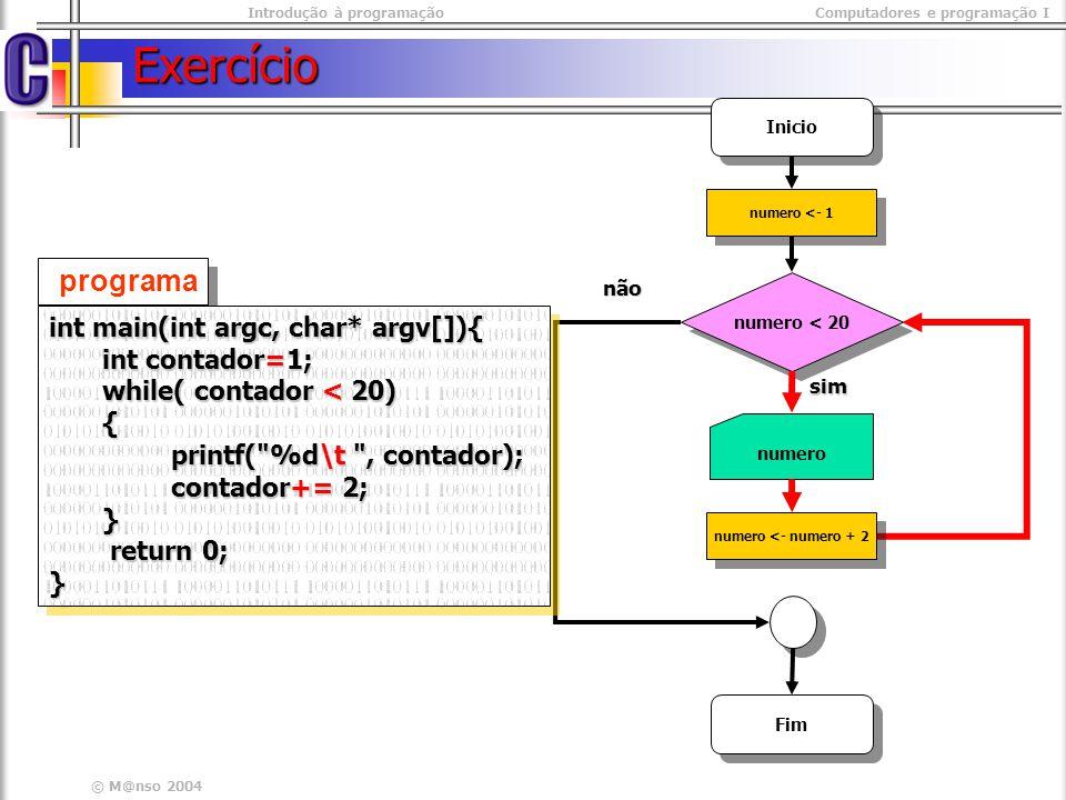 Introdução à programaçãoComputadores e programação I © M@nso 2004 Media #include #include int main(int argc, char* argv[]){ int contador =0; int contador =0; double numero, media, total; double numero, media, total; while( contador < 10 ) while( contador < 10 ) { printf( %d numero : ,contador + 1); printf( %d numero : ,contador + 1); scanf( %lf , &numero); scanf( %lf , &numero); total += numero; total += numero; contador ++; contador ++; } media = total / 10.0; media = total / 10.0; printf( Soma\t:%lf \t Media\t: %lf , total, media); printf( Soma\t:%lf \t Media\t: %lf , total, media); getch(); getch(); return 0; return 0;} #include #include int main(int argc, char* argv[]){ int contador =0; int contador =0; double numero, media, total; double numero, media, total; while( contador < 10 ) while( contador < 10 ) { printf( %d numero : ,contador + 1); printf( %d numero : ,contador + 1); scanf( %lf , &numero); scanf( %lf , &numero); total += numero; total += numero; contador ++; contador ++; } media = total / 10.0; media = total / 10.0; printf( Soma\t:%lf \t Media\t: %lf , total, media); printf( Soma\t:%lf \t Media\t: %lf , total, media); getch(); getch(); return 0; return 0;} Exercício Escreva um programa que calcule e imprima a soma e a média de 10 números introduzidos pelo utilizador Inicio contador <= 10 não sim Fim total <- 0 contador <-1 total <- 0 contador <-1 total <- total + valor contador <- contador + 1 total <- total + valor contador <- contador + 1 valor media <- total /10.0 media, total
