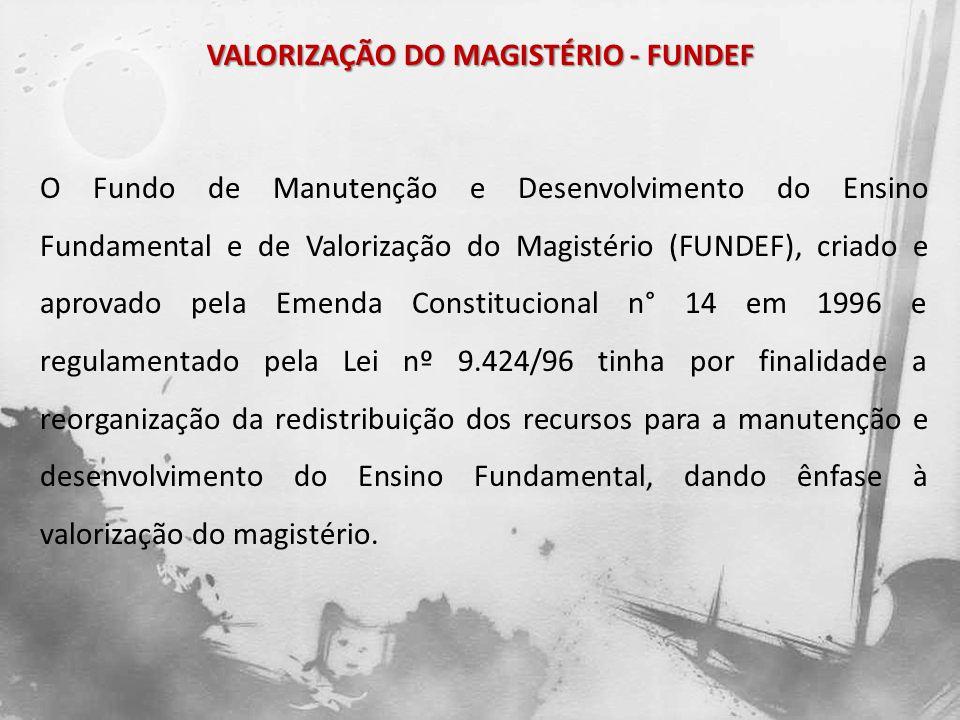 VALORIZAÇÃO DO MAGISTÉRIO - FUNDEF O Fundo é constituído pelos seguintes recursos dos Estados e Municípios: Fundo de Participação dos Estados (FPE); Fundo de Participação dos Municípios (FPM); Imposto de Circulação de Mercadorias e Serviços (ICMS); Imposto sobre Produtos Industrializados proporcional às Exportações (IPIexp); Desoneração das exportações prevista na Lei Complementar nº 87/96 (Lei Kandir).