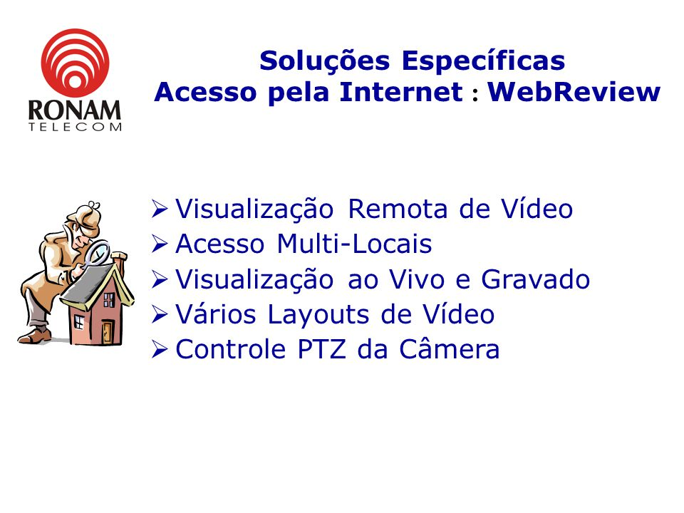 Visualização Remota de Vídeo Acesso Multi-Locais Visualização ao Vivo e Gravado Vários Layouts de Vídeo Controle PTZ da Câmera Soluções Específicas Acesso pela Internet : WebReview