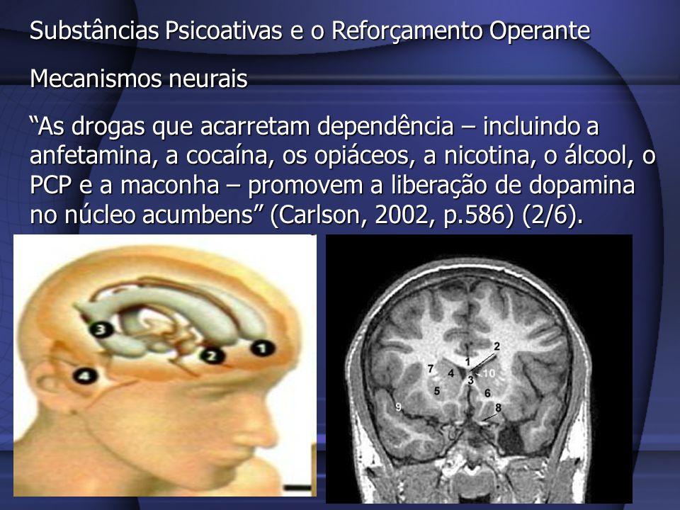 Substâncias Psicoativas e o Reforçamento Operante Mecanismos neurais Algumas drogas produzem este efeito aumentando a atividade dos neurônios dopaminérgicos do sistema mesolímbico, que se originam na área tegmental ventral e terminam no núcleo acumbens (e algumas outras regiões do cérebro).