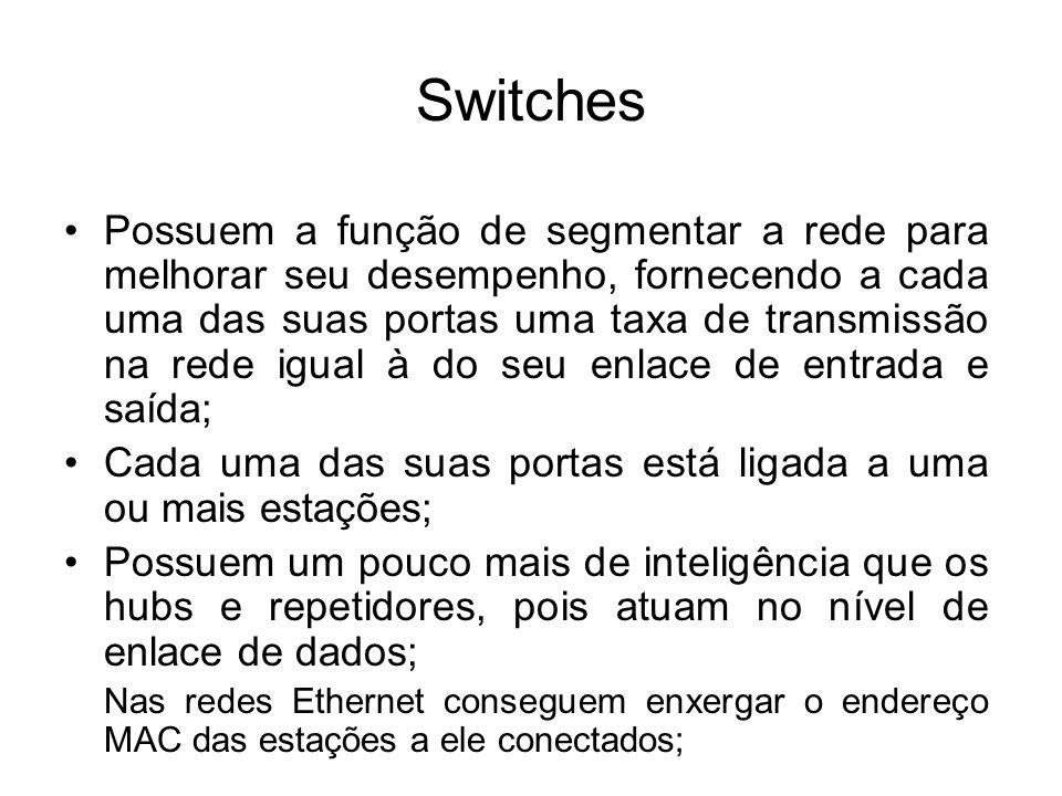 Switches Os switches usualmente suportam as implementações Ethernet de 10/100 Mbps; Pode-se encontrar switches onde as portas operam com velocidade diferentes, alguns deles permitem conexões de até 1Gb (padrão Giga Ethernet); São independentes do meio de transmissão;