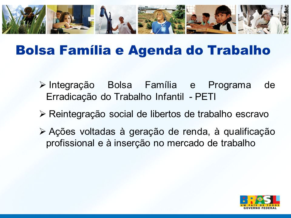 Integração Bolsa Família e Programa de Erradicação do Trabalho Infantil – PETI –Criado em 1996, o PETI foi articulado ao Programa Bolsa Família em 2005 –O PETI requer o cumprimento das condicionalidades e participação em ações socioeducativas.