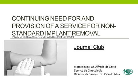 CONTINUING NEED FOR AND PROVISION OF A SERVICE FOR NON- STANDARD IMPLANT REMOVAL Journal Club Maternidade Dr. Alfredo da Costa Serviço de Ginecologia Director.