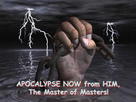 APOCALYPSE NOW from HIM, The Master of Masters! APOCALYPSE NOW from HIM, The Master of Masters!