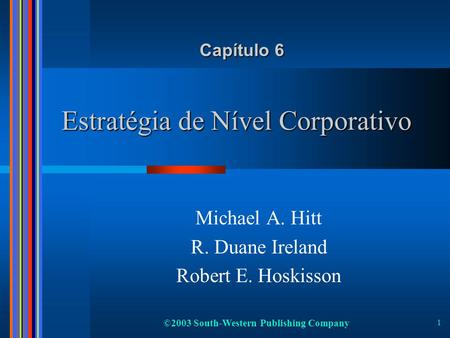©2003 South-Western Publishing Company 1 Estratégia de Nível Corporativo Michael A. Hitt R. Duane Ireland Robert E. Hoskisson Capítulo 6.