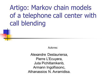 Artigo: Markov chain models of a telephone call center with call blending Autores: Alexandre Deslauriersa, Pierre L'Ecuyera, Juta Pichitlamkenb, Armann.