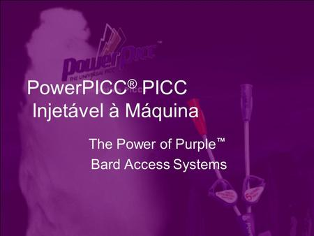 PowerPICC ® PICC Injetável à Máquina The Power of Purple ™ Bard Access Systems.