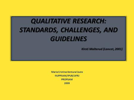 QUALITATIVE RESEARCH: STANDARDS, CHALLENGES, AND GUIDELINES Kirsti Malterud (Lancet, 2001) Maria Cristina Ventura Couto NUPPSAM/IPUB/UFRJ PROPSAM 2009.