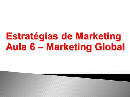 Estratégias de Marketing Aula 6 – Marketing Global.