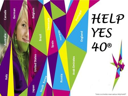 HELP YES 40 ® Belgium Japan Russia Canada German Brazil United States Arab Emirates England Spain Portugal Todos os direitos reservados a HelpYes40® Australia.