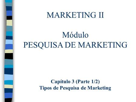 MARKETING II Módulo PESQUISA DE MARKETING Capítulo 3 (Parte 1/2) Tipos de Pesquisa de Marketing.