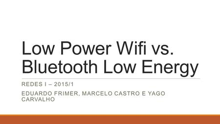 Low Power Wifi vs. Bluetooth Low Energy REDES I – 2015/1 EDUARDO FRIMER, MARCELO CASTRO E YAGO CARVALHO.