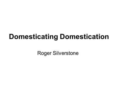 Domesticating Domestication Roger Silverstone. Wild Animals then Wild Technologies now.