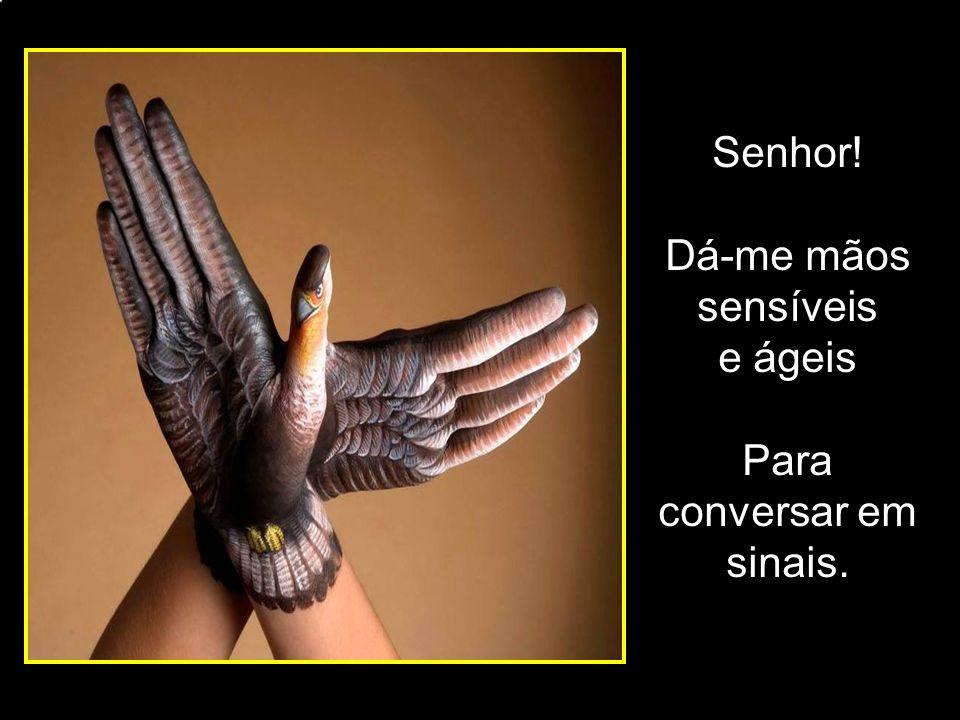 Senhor! Dá-me mãos sensíveis e ágeis Para conversar em sinais. adao-las@ig.com.br