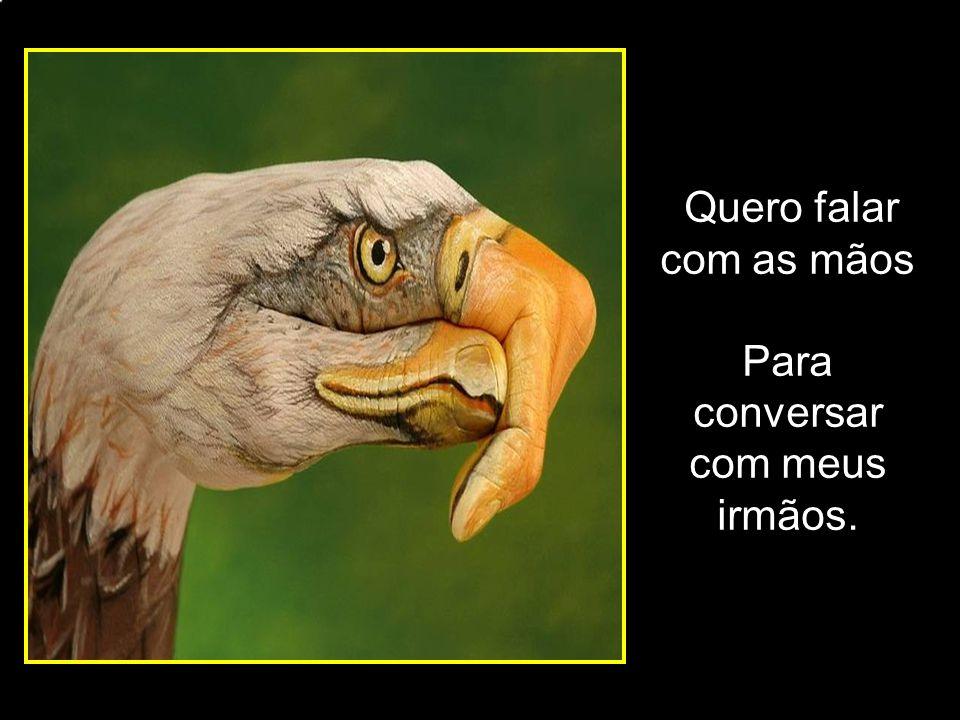 Quero falar com as mãos Para conversar com meus irmãos. adao-las@ig.com.br