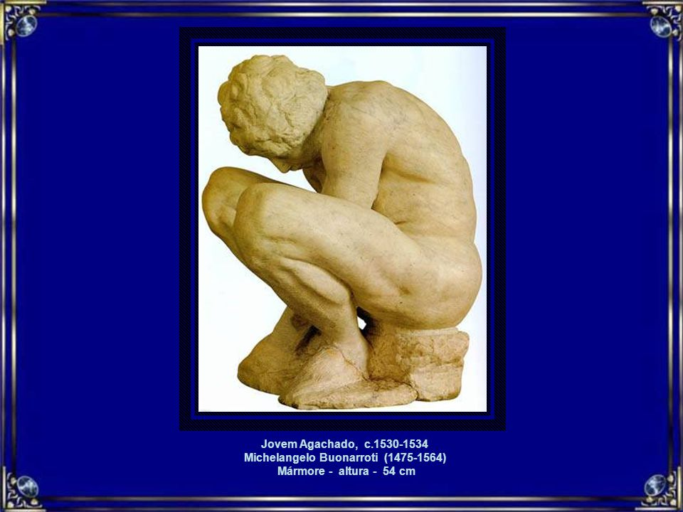 Jovem Agachado, c.1530-1534 Michelangelo Buonarroti (1475-1564) Mármore - altura - 54 cm