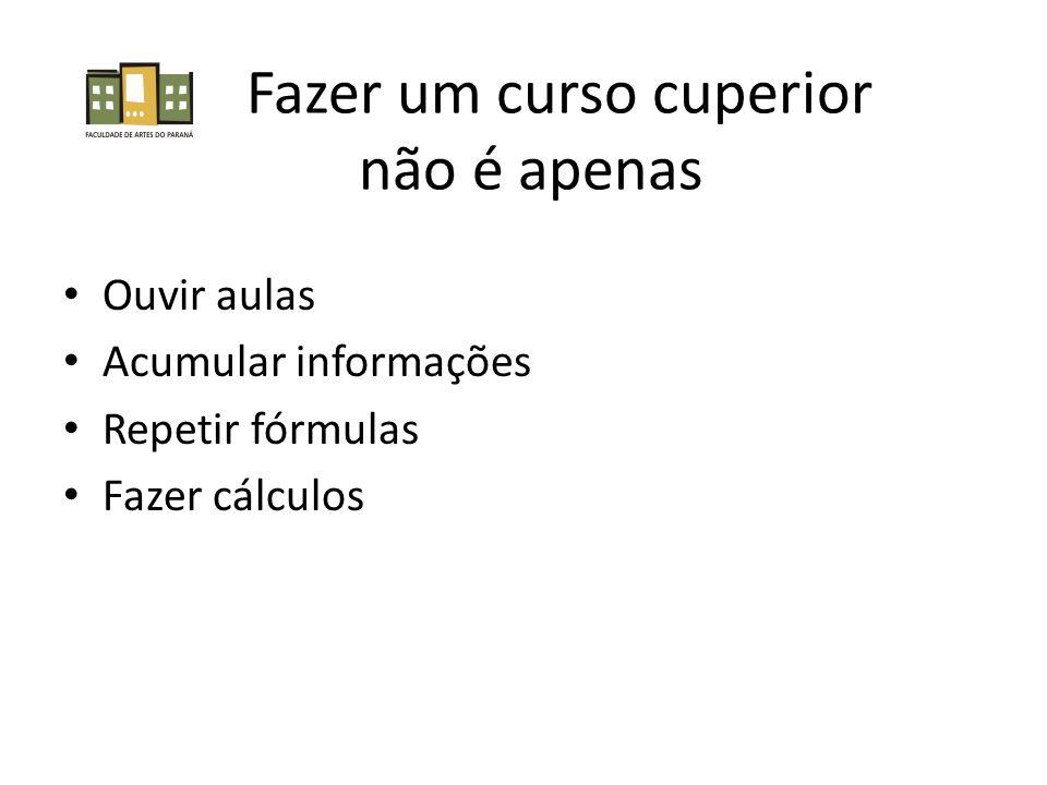 Fazer um curso cuperior não é apenas Ouvir aulas Acumular informações Repetir fórmulas Fazer cálculos