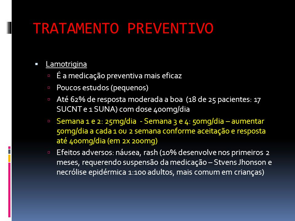 TRATAMENTO PREVENTIVO  Topiramato  Estudo pequeno com boa resposta em 50% dos casos (11 de 22 pacientes – 21 SUNCT e 1 SUNA) com 400mg/dia  Dose inicial 25-50mg/dia aumentando a 400mg/dia (em 2x) em 8 semanas.