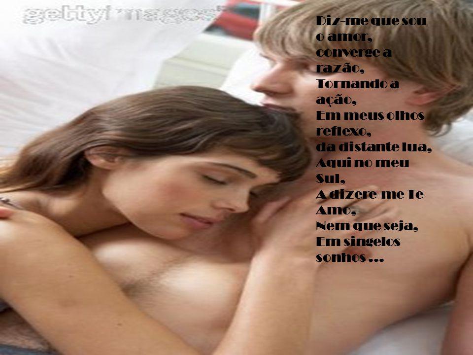 Diz-me que sou o amor, converge a razão, Tornando a ação, Em meus olhos reflexo, da distante lua, Aqui no meu Sul, A dizere-me Te Amo, Nem que seja, Em singelos sonhos...
