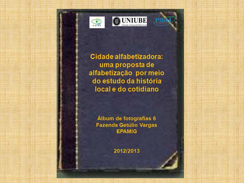 Cidade alfabetizadora: uma proposta de alfabetização por meio do estudo da história local e do cotidiano Álbum de fotografias 6 Fazenda Getúlio Vargas EPAMIG 2012/2013