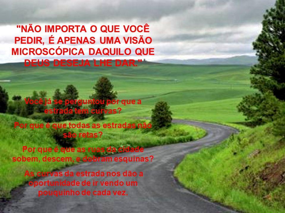 NÃO IMPORTA O QUE VOCÊ PEDIR, É APENAS UMA VISÃO MICROSCÓPICA DAQUILO QUE DEUS DESEJA LHE DAR. Você já se perguntou por que a estrada tem curvas.