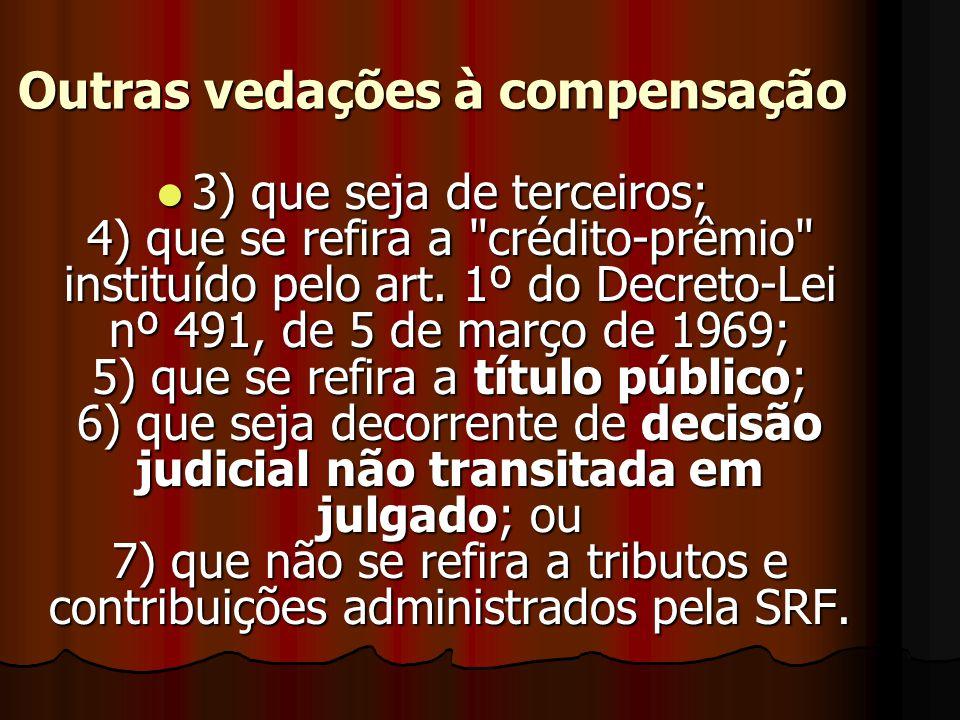 Outras vedações à compensação 3333) que seja de terceiros; 4) que se refira a crédito-prêmio instituído pelo art.