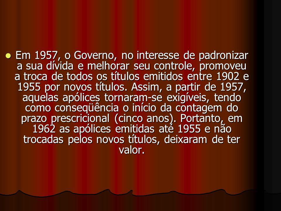 EEEEm 1957, o Governo, no interesse de padronizar a sua dívida e melhorar seu controle, promoveu a troca de todos os títulos emitidos entre 1902 e 1955 por novos títulos.