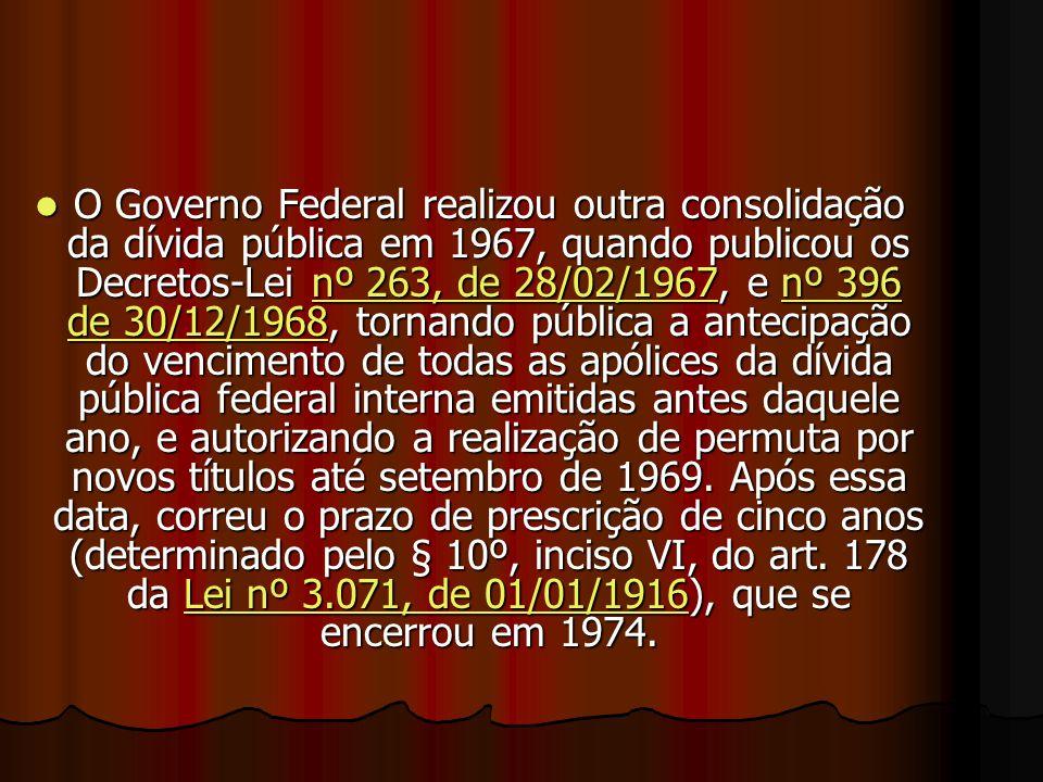 OOOO Governo Federal realizou outra consolidação da dívida pública em 1967, quando publicou os Decretos-Lei n n n n n ºººº 2 2 2 2 6666 3333,,,, d d d d eeee 2 2 2 2 8888 //// 0000 2222 //// 1111 9999 6666 7777, e n n n n n ºººº 3 3 3 3 9999 6666 dddd eeee 3 3 3 3 0000 //// 1111 2222 //// 1111 9999 6666 8888, tornando pública a antecipação do vencimento de todas as apólices da dívida pública federal interna emitidas antes daquele ano, e autorizando a realização de permuta por novos títulos até setembro de 1969.