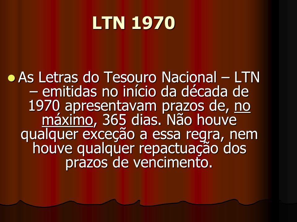 LTN 1970 AAAAs Letras do Tesouro Nacional – LTN – emitidas no início da década de 1970 apresentavam prazos de, no máximo, 365 dias.