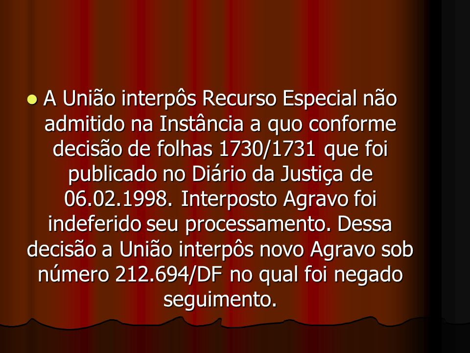 AAAA União interpôs Recurso Especial não admitido na Instância a quo conforme decisão de folhas 1730/1731 que foi publicado no Diário da Justiça de 06.02.1998.