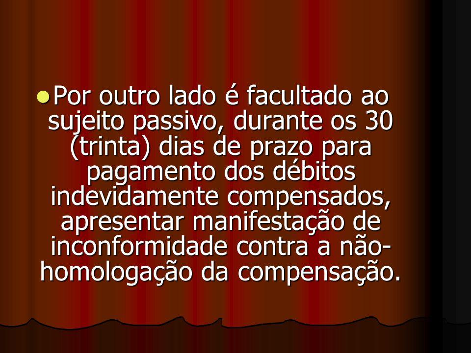 PPPPor outro lado é facultado ao sujeito passivo, durante os 30 (trinta) dias de prazo para pagamento dos débitos indevidamente compensados, apresentar manifestação de inconformidade contra a não- homologação da compensação.