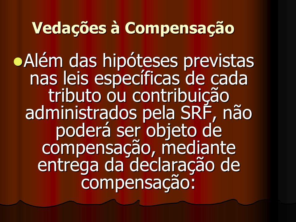 Vedações à Compensação AAAAlém das hipóteses previstas nas leis específicas de cada tributo ou contribuição administrados pela SRF, não poderá ser objeto de compensação, mediante entrega da declaração de compensação: