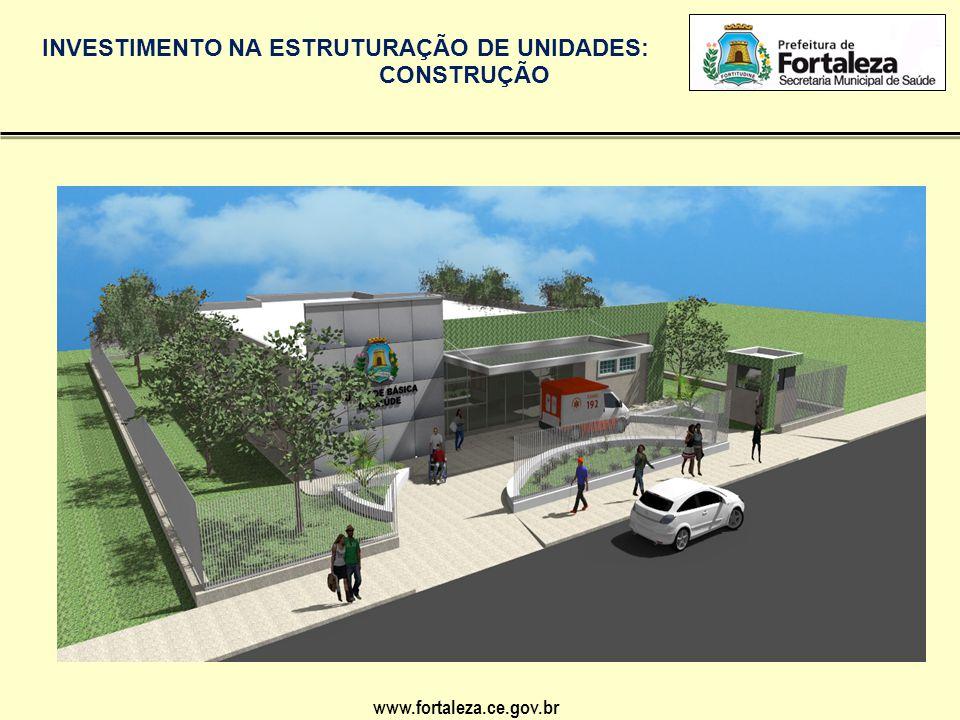 www.fortaleza.ce.gov.br INVESTIMENTO NA ESTRUTURAÇÃO DE UNIDADES: CONSTRUÇÃO