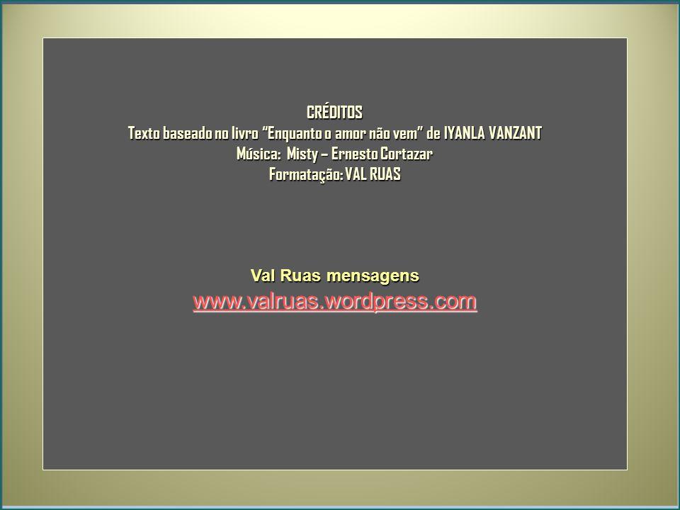 CRÉDITOS Texto baseado no livro Enquanto o amor não vem de IYANLA VANZANT Música: Misty – Ernesto Cortazar Formatação: VAL RUAS Val Ruas mensagens www.valruas.wordpress.com