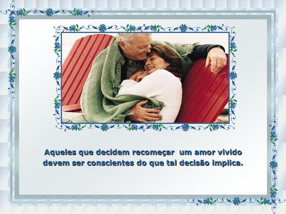 Aqueles que decidem recomeçar um amor vivido devem ser conscientes do que tal decisão implica.