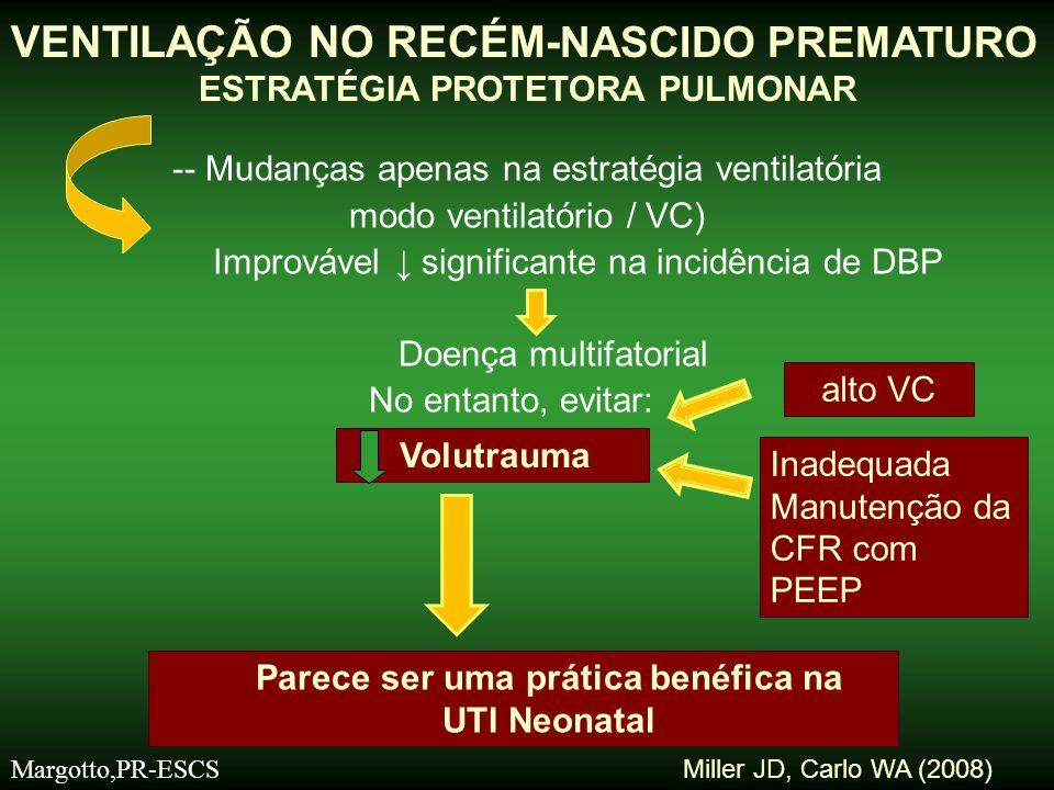 -T.Inspiratório: curto: 0,25 – 0,4 seg - Pressão Inspiratória Máxima (PIM) -10 – 20 cmH 2 O :↑ 1- 2 cm H 2 O para adequar -movimento da caixa torácica -ou alcançar VC de 3 – 5 ml/Kg - Freqüência Respiratória: 40 – 60 ipm - PEEP moderada: 4 – 5 cm H 2 O - É preferível ↑ eliminação de CO 2 por ↑ da FR; - O ↑ da PIM - ↑ VC – risco de volutrauma - Se ↓ PaCO 2 - ↓ PIM se movimento da caixa torácica é adequado - Se atelectasia: ↑ transitoriamente a PIM, Ambalavanan,Carlo,2006 VENTILAÇÃO NO RECÉM NASCIDO PREMATURO ESTRATÉGIA PROTETORA PULMONAR Margotto,PR-ESCS