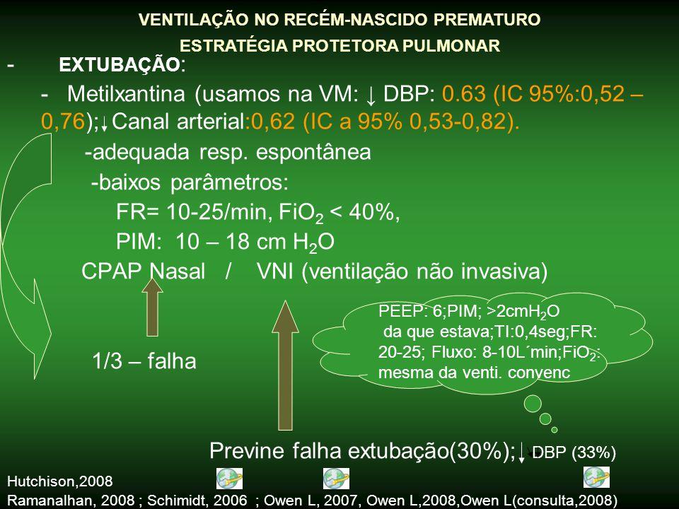 O desmame deve iniciar tão logo a ventilação é iniciada e a função respiratória é estabelecida Ordem para iniciar ↓ dos parâmetros (de acordo c/ os riscos associados) -Enfisema intersticial: ↓ pressões e VC -Distúrbio Hemodinâmico:↓ PEEP e MAP ( pressão média vias aéreas) -Se possível medir volume VC: -↓ PIM com VC na faixa do normal (3 – 5 ml/Kg) Se não for possível medir o VC: ↓ PIM avaliando mov.da caixa torácica; grau de aeração (Rx) e níveis de PaCO 2 -↓ PEEP: 4 – 5 cm H 2 O -↓ FiO 2 (de acordo com PSaO2/PaO 2 ) Ventilação no Recém-nascido prematuro Como desmamar: para/CPAP / VNI Bancalari, Claure (2008) Margotto,PR-ESCS