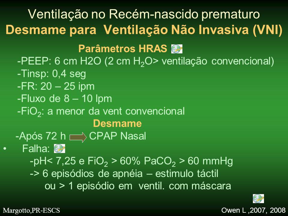 •Como funciona –↑ da extensão faríngea –↑ do drive respiratório –Indução do reflexo paradoxal de Head –↑ MAP (recruta alvéolos) –↑ CRF •Inidicação –Pós extubação: (159 crianças: ↓ em 32% a falha de extubação) –Modo 1º ventilação: faltam estudos randomizados –Dispositivos: prongas bi-nasais Ventilação no Recém-nascido prematuro VNI Owen L, 2007 Margotto,PR-ESCS