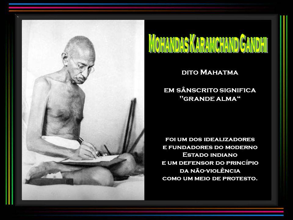 dito Mahatma em sânscrito significa grande alma foi um dos idealizadores e fundadores do moderno Estado indiano e um defensor do princípio da não-violência como um meio de protesto.