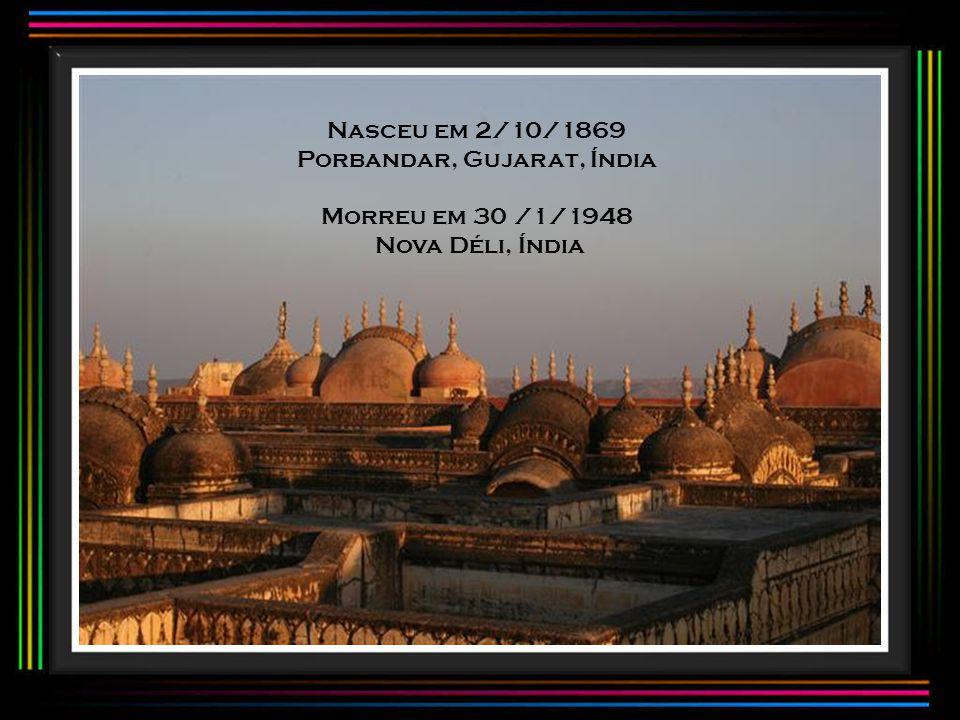 Nasceu em 2/10/1869 Porbandar, Gujarat, Índia Morreu em 30 /1/1948 Nova Déli, Índia