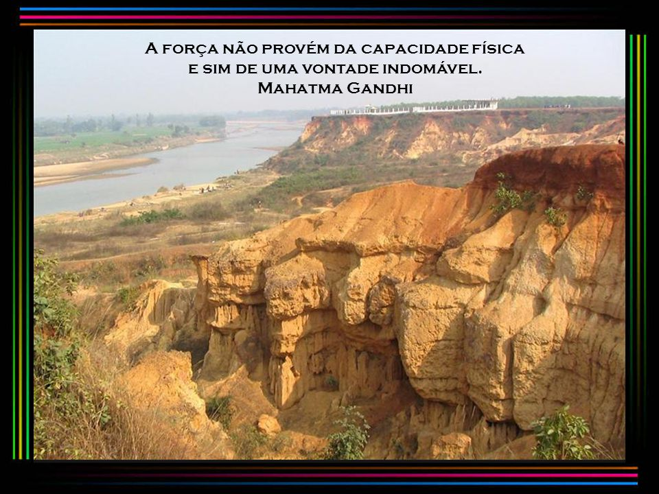 A força não provém da capacidade física e sim de uma vontade indomável. Mahatma Gandhi