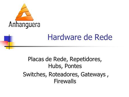 Hardware de Rede Placas de Rede, Repetidores, Hubs, Pontes Switches, Roteadores, Gateways, Firewalls.