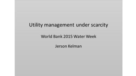 Utility management under scarcity World Bank 2015 Water Week Jerson Kelman.
