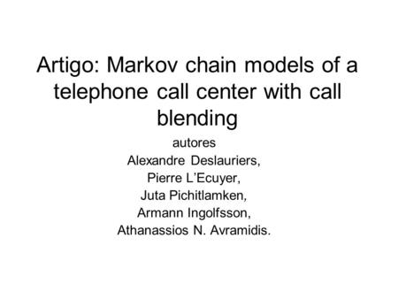 Artigo: Markov chain models of a telephone call center with call blending autores Alexandre Deslauriers, Pierre L'Ecuyer, Juta Pichitlamken, Armann Ingolfsson,