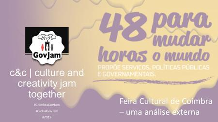 C&c | culture and creativity jam together #CoimbraGovJam #GlobalGovJam #2015 Feira Cultural de Coimbra – uma análise externa.