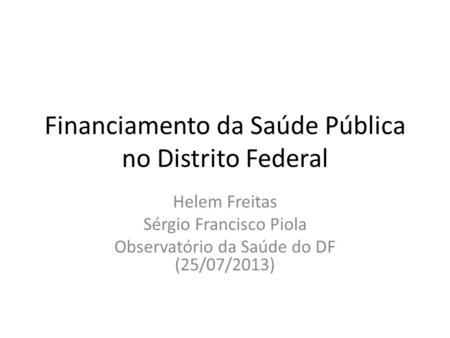 Financiamento da Saúde Pública no Distrito Federal Helem Freitas Sérgio Francisco Piola Observatório da Saúde do DF (25/07/2013)