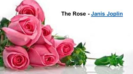 The Rose - Janis Joplin Some say love, it is a river, That drowns the tender reed. Some say love, it is a razor, That leaves your soul to bleed. Some.