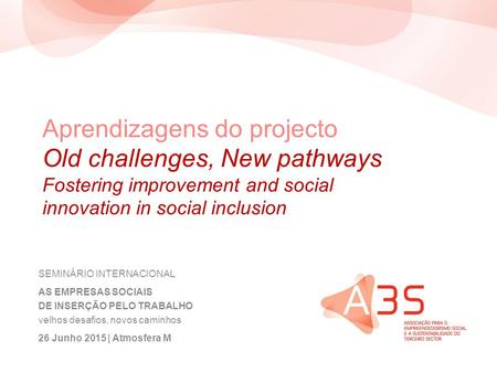 Aprendizagens do projecto Old challenges, New pathways Fostering improvement and social innovation in social inclusion SEMINÁRIO INTERNACIONAL AS EMPRESAS.